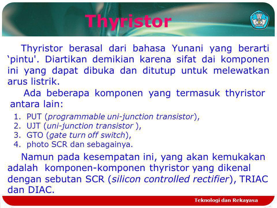 Teknologi dan Rekayasa Thyristor Thyristor berasal dari bahasa Yunani yang berarti 'pintu'. Diartikan demikian karena sifat dai komponen ini yang dapa