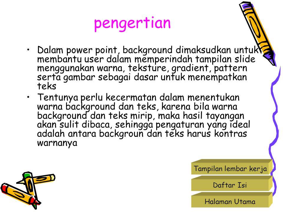 pengertian Dalam power point, background dimaksudkan untuk membantu user dalam memperindah tampilan slide menggunakan warna, teksture, gradient, patte