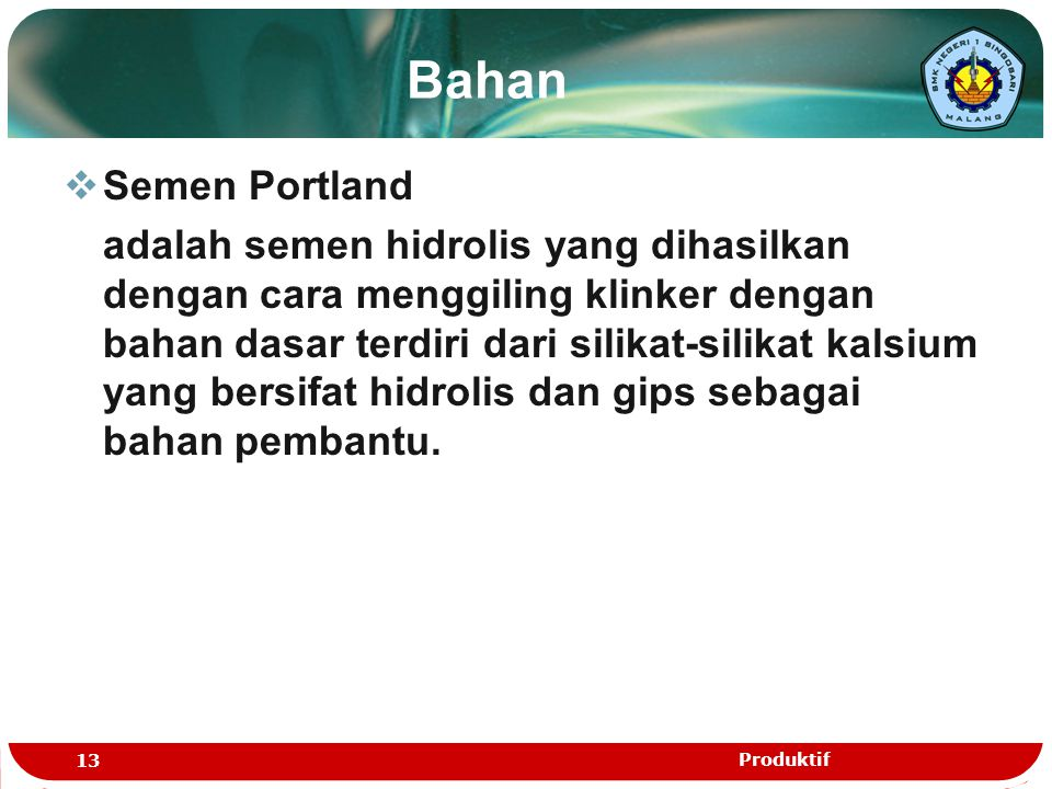 Bahan  Semen Portland adalah semen hidrolis yang dihasilkan dengan cara menggiling klinker dengan bahan dasar terdiri dari silikat-silikat kalsium ya