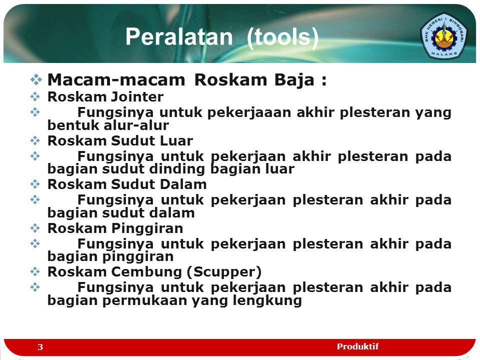 Peralatan (tools)  Macam-macam Roskam Baja :  Roskam Jointer  Fungsinya untuk pekerjaaan akhir plesteran yang bentuk alur-alur  Roskam Sudut Luar