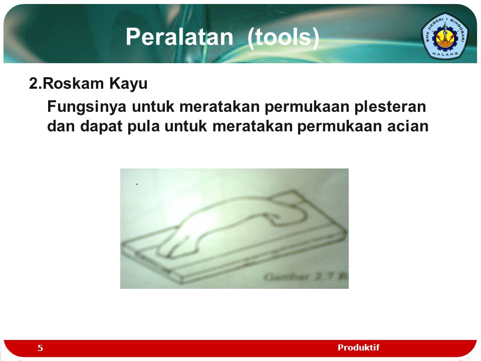 Peralatan (tools) 2.Roskam Kayu Fungsinya untuk meratakan permukaan plesteran dan dapat pula untuk meratakan permukaan acian 5 Produktif
