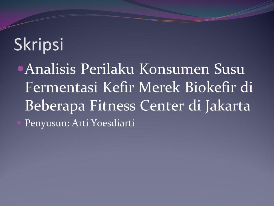 Skripsi Analisis Perilaku Konsumen Susu Fermentasi Kefir Merek Biokefir di Beberapa Fitness Center di Jakarta Penyusun: Arti Yoesdiarti