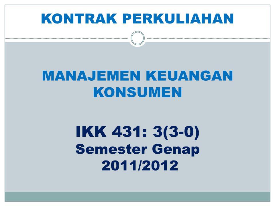 MANAJEMEN KEUANGAN KONSUMEN IKK 431: 3(3-0) Semester Genap 2011/2012 KONTRAK PERKULIAHAN