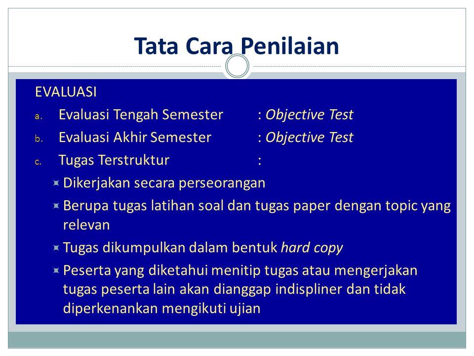 Tata Cara Penilaian EVALUASI a. Evaluasi Tengah Semester: Objective Test b. Evaluasi Akhir Semester: Objective Test c. Tugas Terstruktur:  Dikerjakan