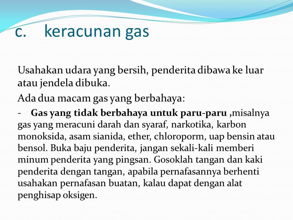 c.keracunan gas Usahakan udara yang bersih, penderita dibawa ke luar atau jendela dibuka.