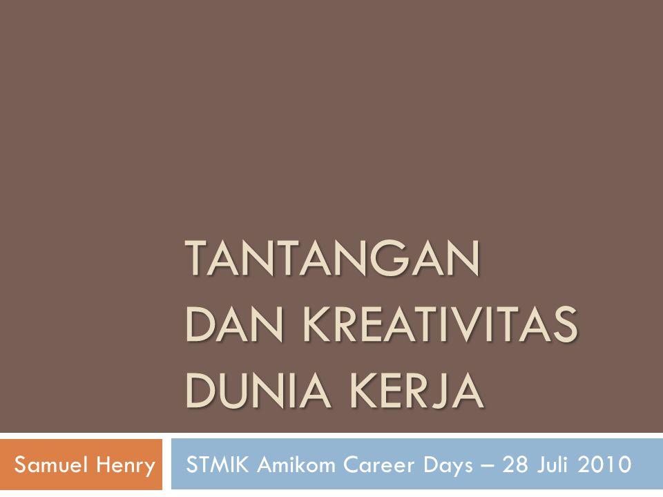 TANTANGAN DAN KREATIVITAS DUNIA KERJA Samuel Henry STMIK Amikom Career Days – 28 Juli 2010