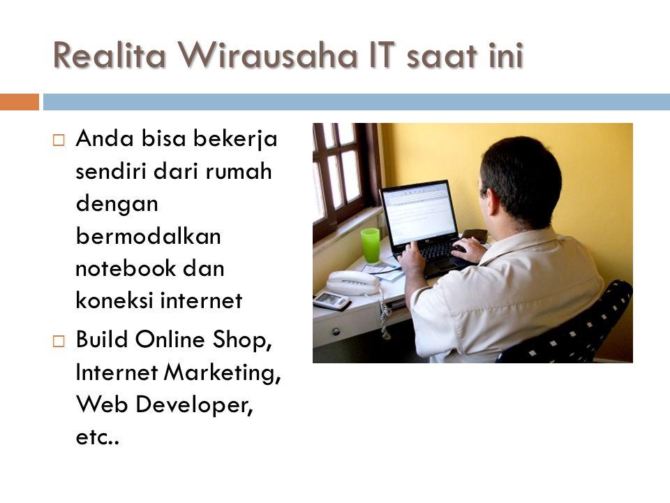 Realita Wirausaha IT saat ini  Anda bisa bekerja sendiri dari rumah dengan bermodalkan notebook dan koneksi internet  Build Online Shop, Internet Marketing, Web Developer, etc..