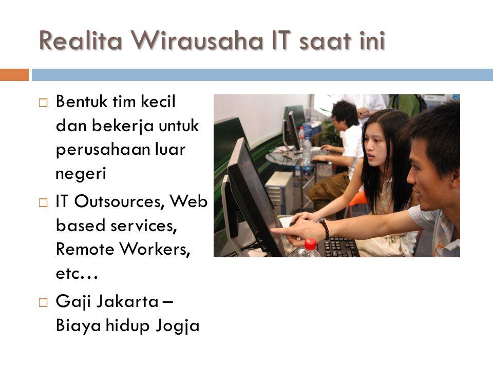 Realita Wirausaha IT saat ini  Bentuk tim kecil dan bekerja untuk perusahaan luar negeri  IT Outsources, Web based services, Remote Workers, etc…  Gaji Jakarta – Biaya hidup Jogja