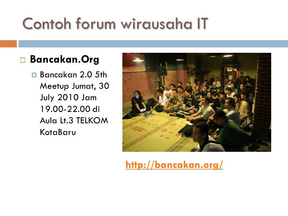 Contoh forum wirausaha IT  Bancakan.Org  Bancakan 2.0 5th Meetup Jumat, 30 July 2010 Jam 19.00-22.00 di Aula Lt.3 TELKOM KotaBaru http://bancakan.org/