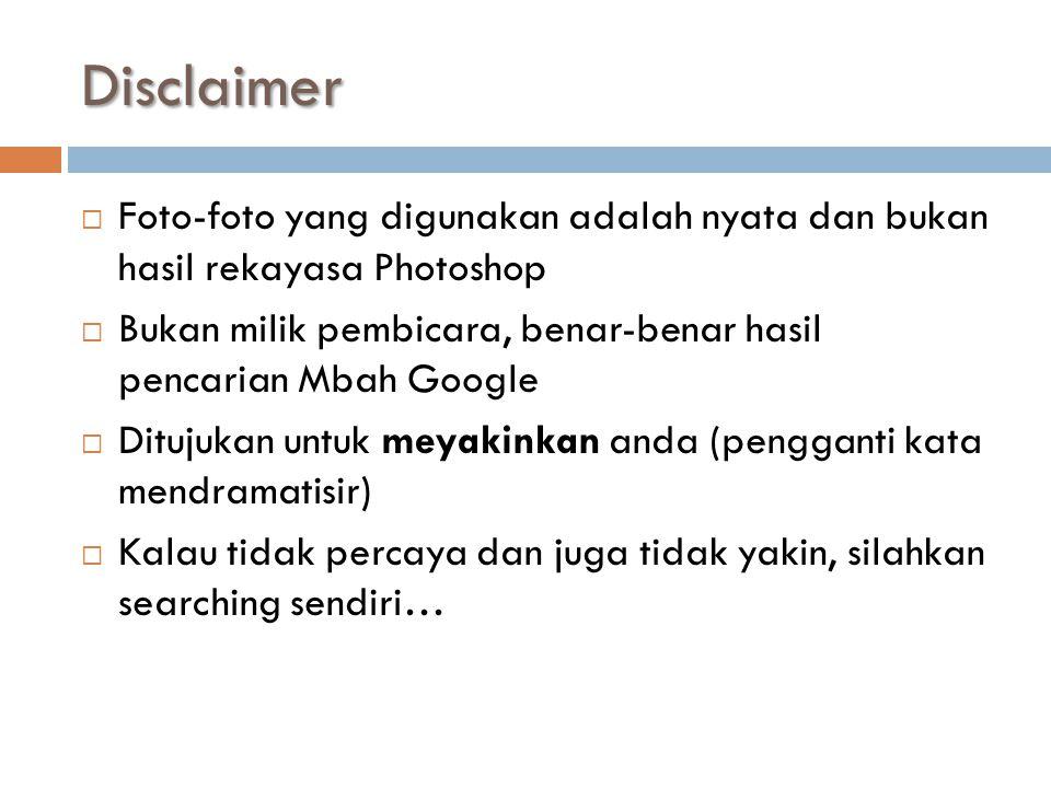Disclaimer  Foto-foto yang digunakan adalah nyata dan bukan hasil rekayasa Photoshop  Bukan milik pembicara, benar-benar hasil pencarian Mbah Google  Ditujukan untuk meyakinkan anda (pengganti kata mendramatisir)  Kalau tidak percaya dan juga tidak yakin, silahkan searching sendiri…