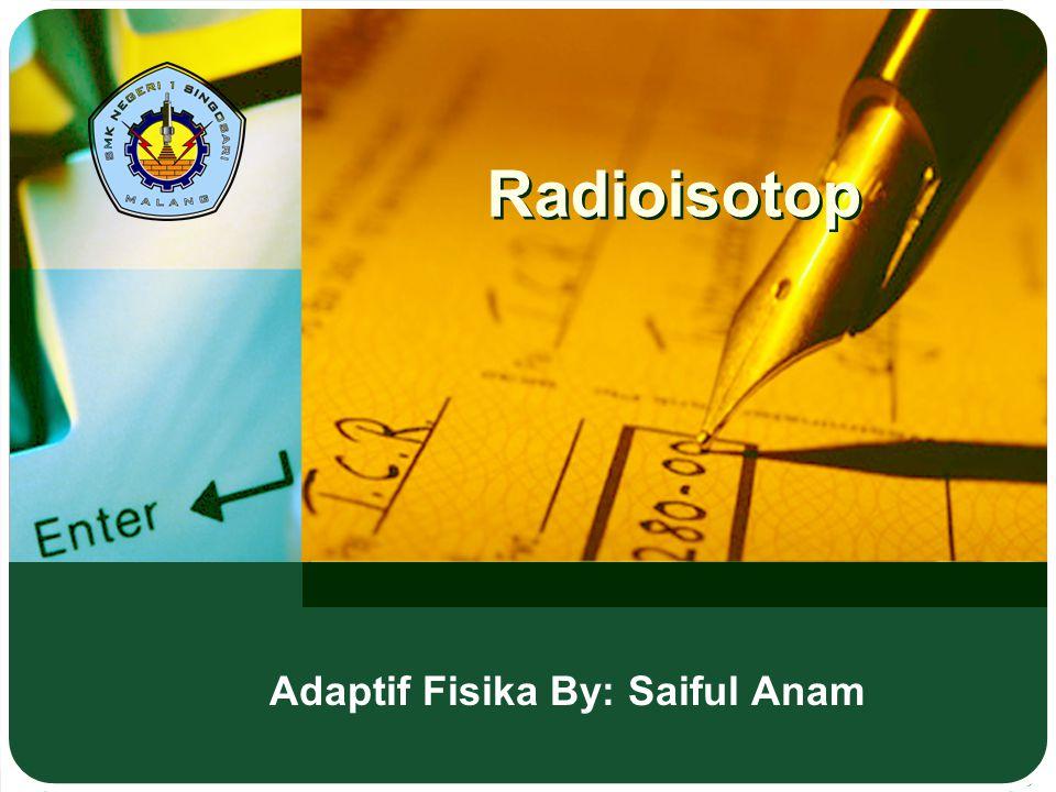 Radioisotop Adaptif Fisika By: Saiful Anam