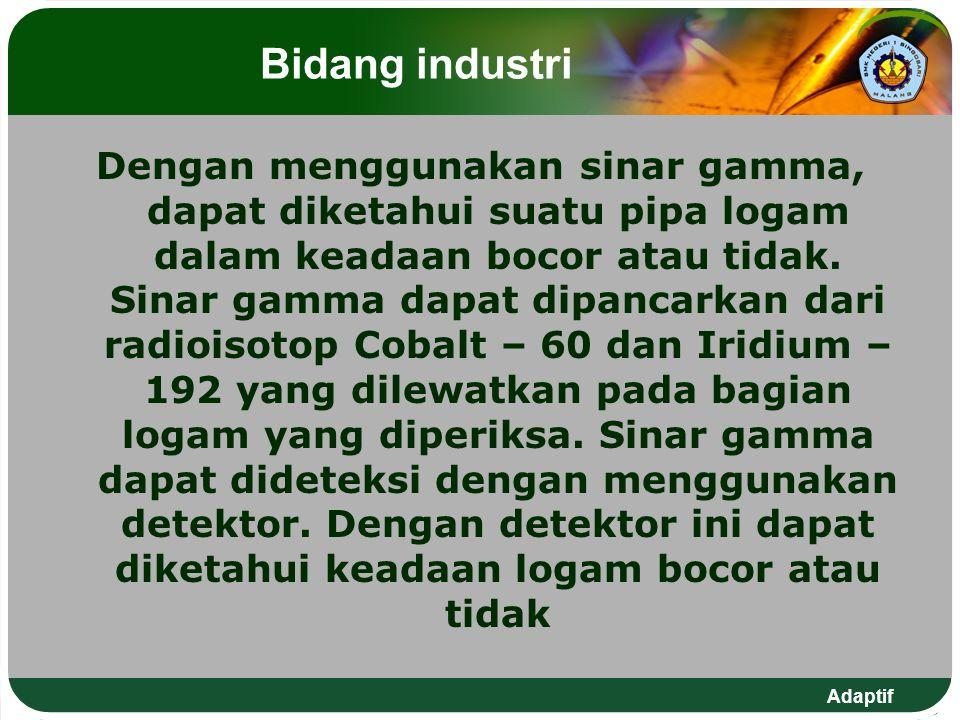 Adaptif Bidang industri Dengan menggunakan sinar gamma, dapat diketahui suatu pipa logam dalam keadaan bocor atau tidak. Sinar gamma dapat dipancarkan