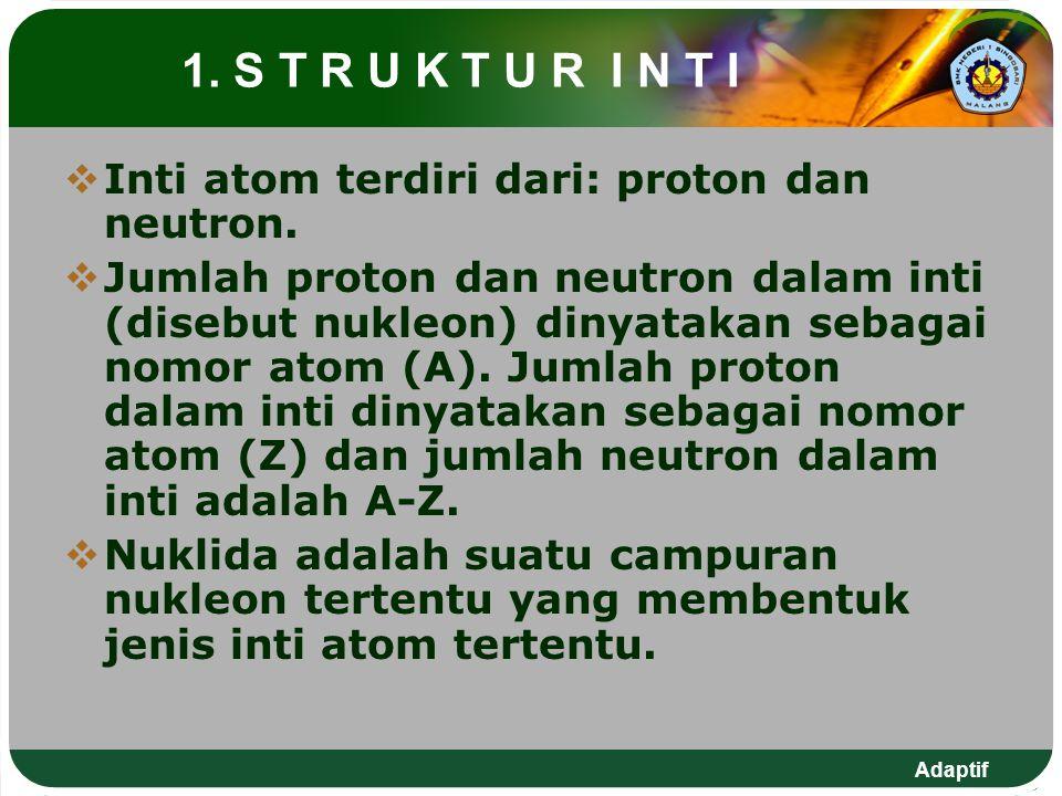 Adaptif 1. S T R U K T U R I N T I  Inti atom terdiri dari: proton dan neutron.  Jumlah proton dan neutron dalam inti (disebut nukleon) dinyatakan s