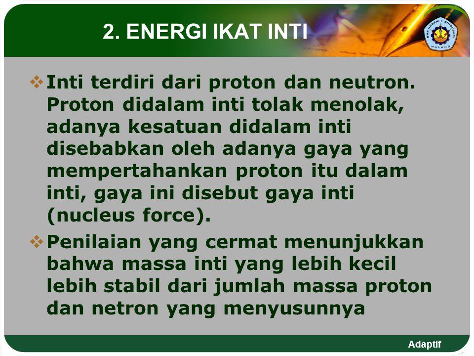 Adaptif 2. ENERGI IKAT INTI  Inti terdiri dari proton dan neutron. Proton didalam inti tolak menolak, adanya kesatuan didalam inti disebabkan oleh ad