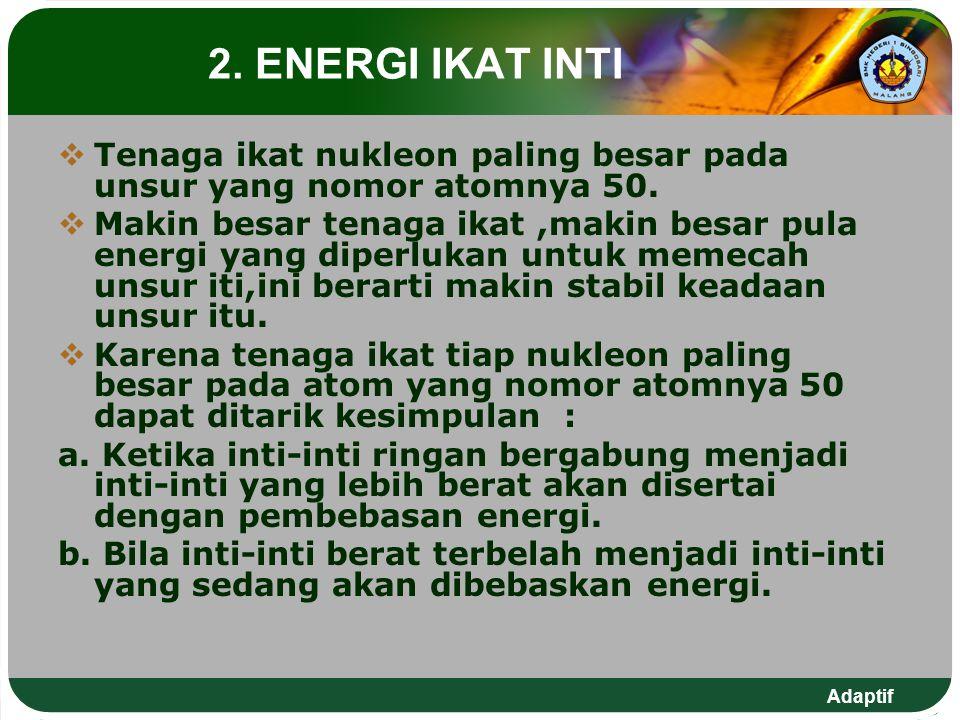 Adaptif 2. ENERGI IKAT INTI  Tenaga ikat nukleon paling besar pada unsur yang nomor atomnya 50.  Makin besar tenaga ikat,makin besar pula energi yan