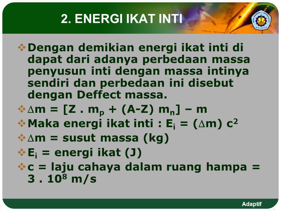 Adaptif 2. ENERGI IKAT INTI  Dengan demikian energi ikat inti di dapat dari adanya perbedaan massa penyusun inti dengan massa intinya sendiri dan per