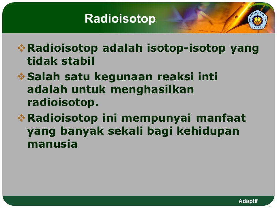 Adaptif Radioisotop  Radioisotop adalah isotop-isotop yang tidak stabil  Salah satu kegunaan reaksi inti adalah untuk menghasilkan radioisotop.  Ra