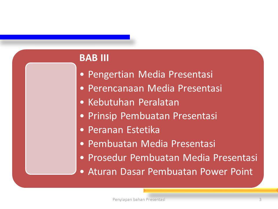 BAB III Pengertian Media Presentasi Perencanaan Media Presentasi Kebutuhan Peralatan Prinsip Pembuatan Presentasi Peranan Estetika Pembuatan Media Presentasi Prosedur Pembuatan Media Presentasi Aturan Dasar Pembuatan Power Point 3Penyiapan bahan Presentasi