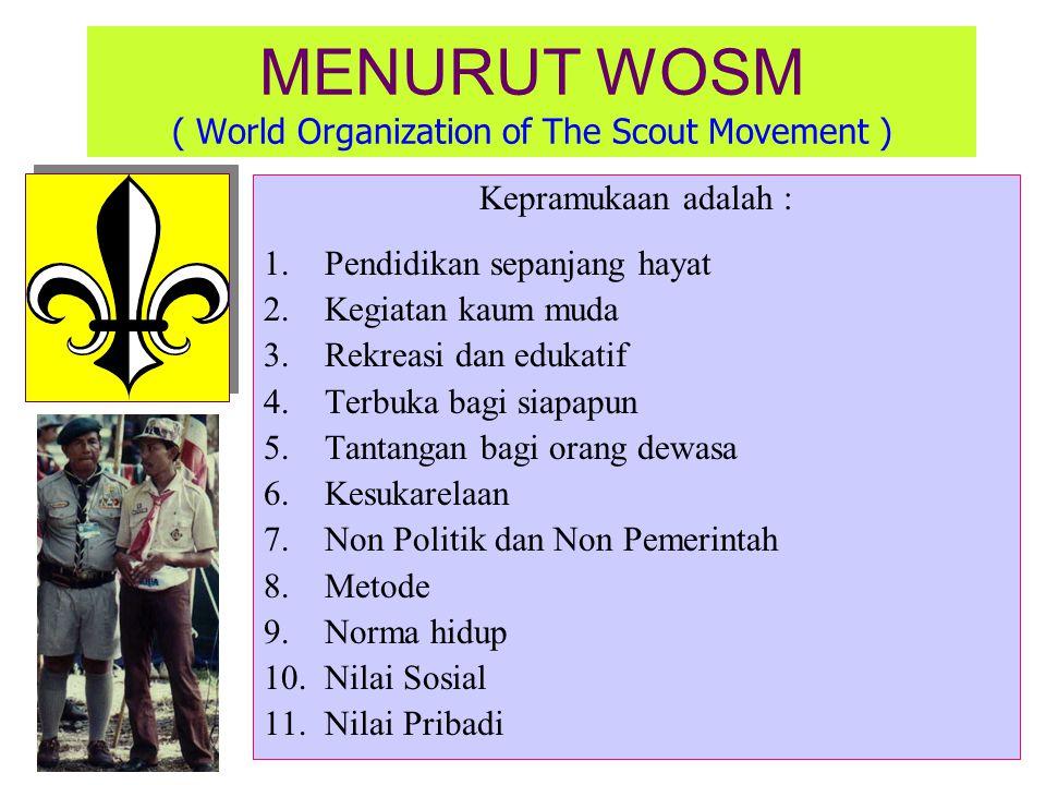 MENURUT WOSM ( World Organization of The Scout Movement ) Kepramukaan adalah : 1.Pendidikan sepanjang hayat 2.Kegiatan kaum muda 3.Rekreasi dan edukatif 4.Terbuka bagi siapapun 5.Tantangan bagi orang dewasa 6.Kesukarelaan 7.Non Politik dan Non Pemerintah 8.Metode 9.Norma hidup 10.Nilai Sosial 11.Nilai Pribadi