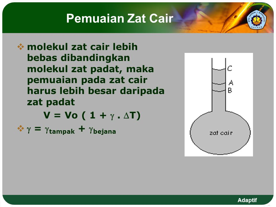 Adaptif Pemuaian Zat Cair  molekul zat cair lebih bebas dibandingkan molekul zat padat, maka pemuaian pada zat cair harus lebih besar daripada zat pa