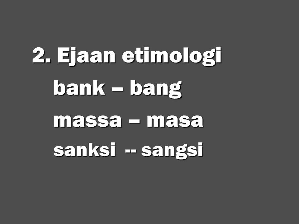 2. Ejaan etimologi 2. Ejaan etimologi bank – bang bank – bang massa – masa massa – masa sanksi -- sangsi sanksi -- sangsi