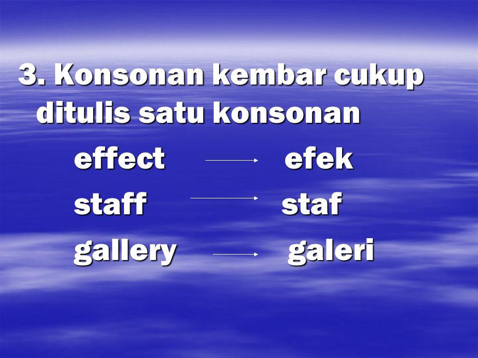 3. Konsonan kembar cukup ditulis satu konsonan effect efek effect efek staff staf staff staf gallery galeri gallery galeri