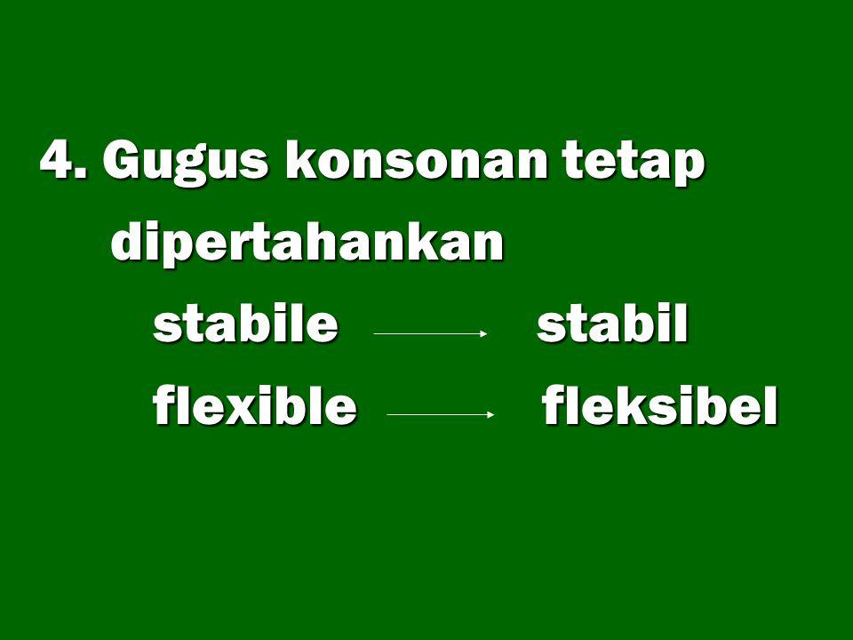 4. Gugus konsonan tetap dipertahankan dipertahankan stabile stabil stabile stabil flexible fleksibel flexible fleksibel