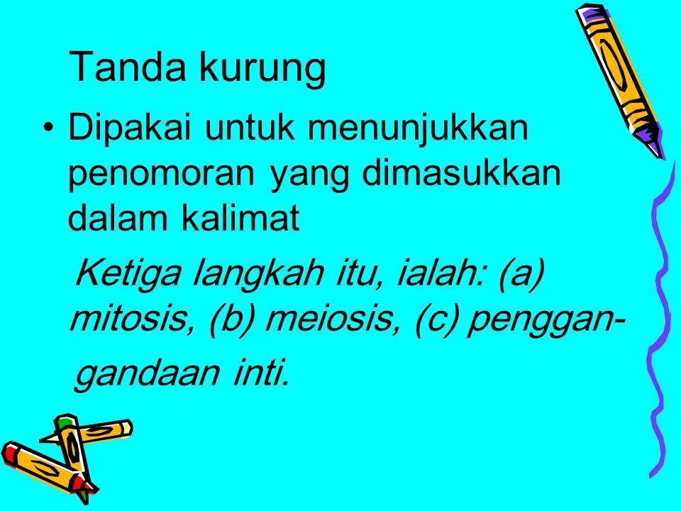 Tanda kurung Dipakai untuk menunjukkan penomoran yang dimasukkan dalam kalimat Ketiga langkah itu, ialah: (a) mitosis, (b) meiosis, (c) penggan- ganda