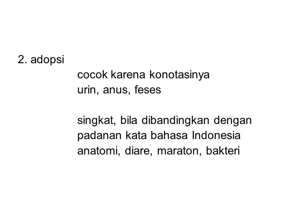2. adopsi cocok karena konotasinya urin, anus, feses singkat, bila dibandingkan dengan padanan kata bahasa Indonesia anatomi, diare, maraton, bakteri