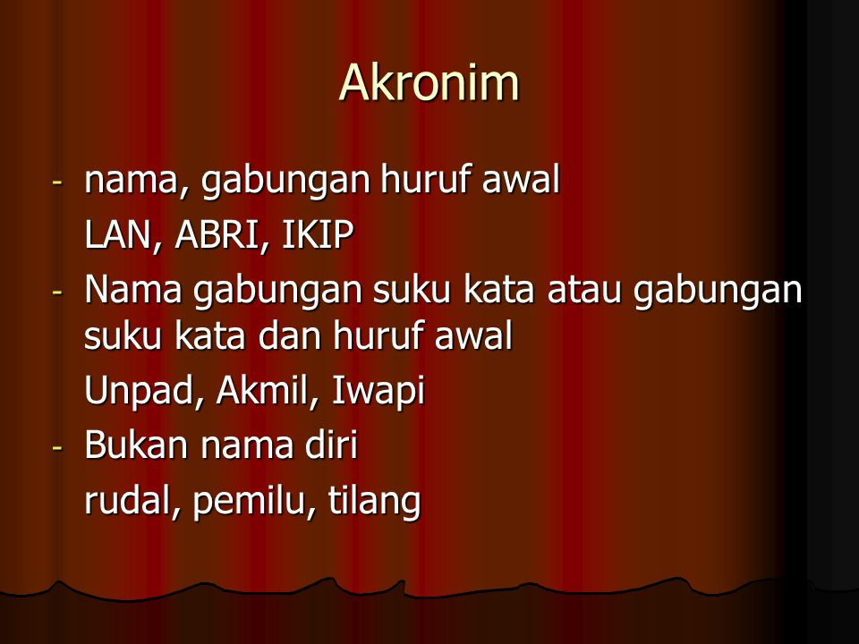 Akronim - nama, gabungan huruf awal LAN, ABRI, IKIP - Nama gabungan suku kata atau gabungan suku kata dan huruf awal Unpad, Akmil, Iwapi - Bukan nama diri rudal, pemilu, tilang