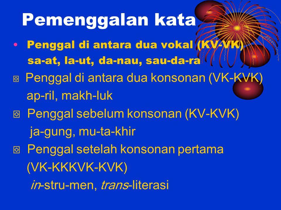 Pemenggalan kata Penggal di antara dua vokal (KV-VK) sa-at, la-ut, da-nau, sau-da-ra ⌺ Penggal di antara dua konsonan (VK-KVK) ap-ril, makh-luk ⌺ Peng