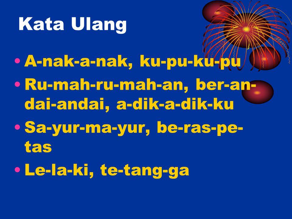 Kata Ulang A-nak-a-nak, ku-pu-ku-pu Ru-mah-ru-mah-an, ber-an- dai-andai, a-dik-a-dik-ku Sa-yur-ma-yur, be-ras-pe- tas Le-la-ki, te-tang-ga