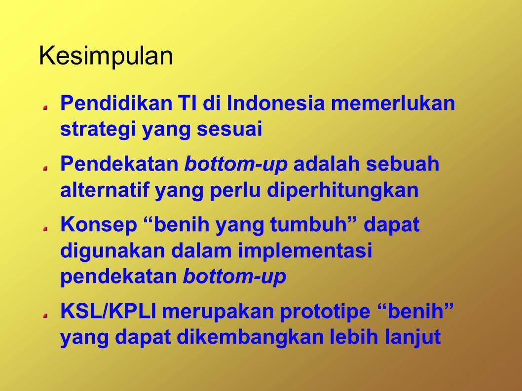 Kesimpulan Pendidikan TI di Indonesia memerlukan strategi yang sesuai Pendekatan bottom-up adalah sebuah alternatif yang perlu diperhitungkan Konsep benih yang tumbuh dapat digunakan dalam implementasi pendekatan bottom-up KSL/KPLI merupakan prototipe benih yang dapat dikembangkan lebih lanjut