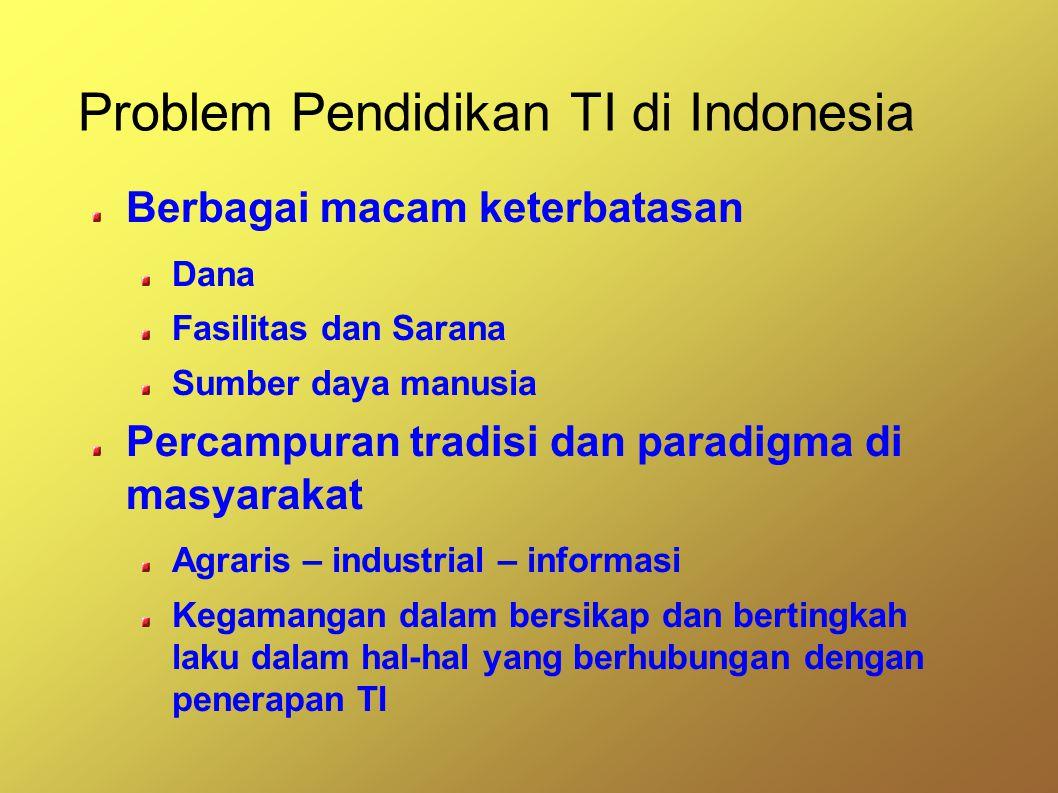 Problem Pendidikan TI di Indonesia Berbagai macam keterbatasan Dana Fasilitas dan Sarana Sumber daya manusia Percampuran tradisi dan paradigma di masyarakat Agraris – industrial – informasi Kegamangan dalam bersikap dan bertingkah laku dalam hal-hal yang berhubungan dengan penerapan TI
