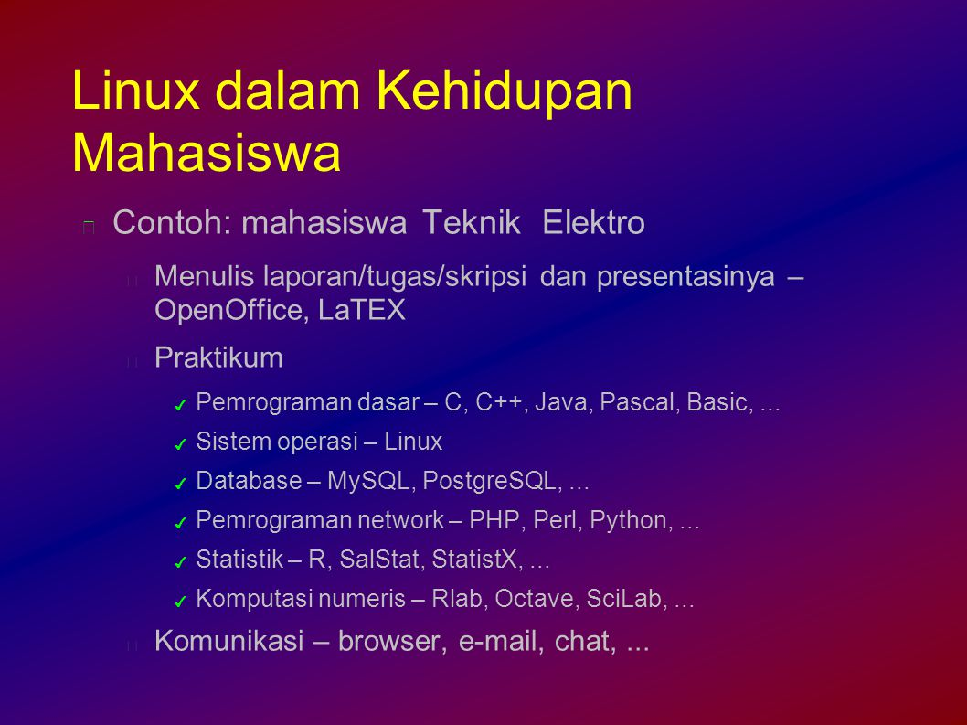 Linux dalam Kehidupan Mahasiswa Contoh: mahasiswa Teknik Elektro Menulis laporan/tugas/skripsi dan presentasinya – OpenOffice, LaTEX Praktikum ✔ Pemrograman dasar – C, C++, Java, Pascal, Basic,...