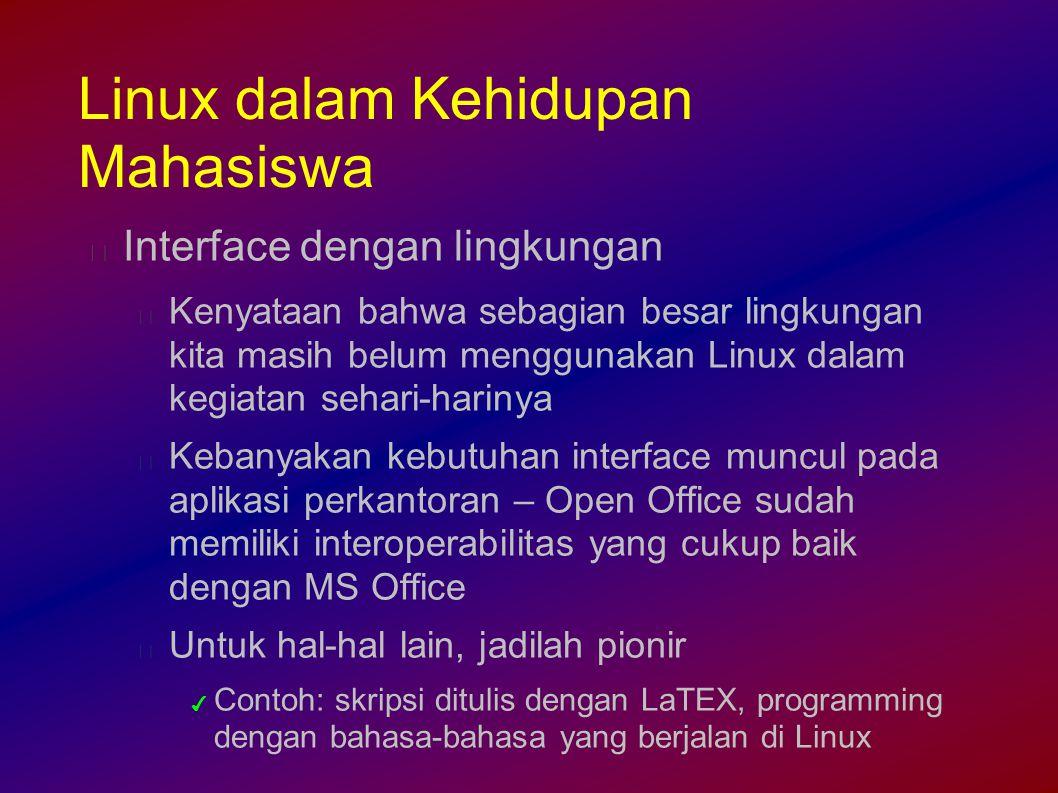 Linux dalam Kehidupan Mahasiswa Interface dengan lingkungan Kenyataan bahwa sebagian besar lingkungan kita masih belum menggunakan Linux dalam kegiatan sehari-harinya Kebanyakan kebutuhan interface muncul pada aplikasi perkantoran – Open Office sudah memiliki interoperabilitas yang cukup baik dengan MS Office Untuk hal-hal lain, jadilah pionir ✔ Contoh: skripsi ditulis dengan LaTEX, programming dengan bahasa-bahasa yang berjalan di Linux
