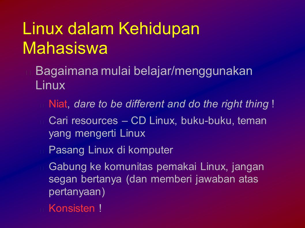 Linux dalam Kehidupan Mahasiswa Bagaimana mulai belajar/menggunakan Linux Niat, dare to be different and do the right thing .