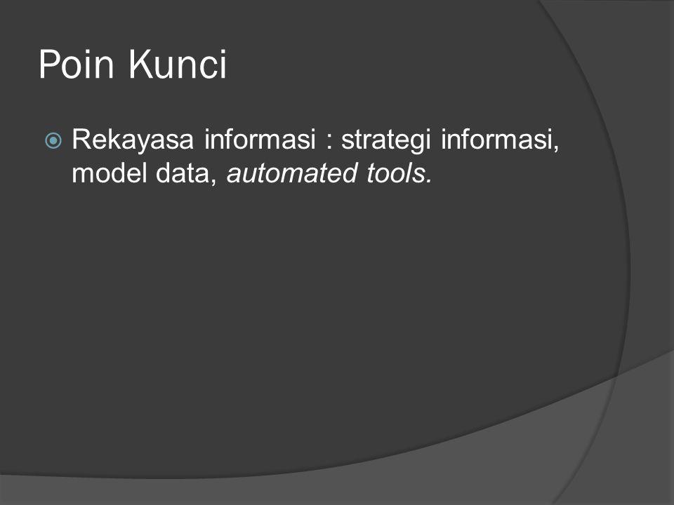 Poin Kunci  Rekayasa informasi : strategi informasi, model data, automated tools.