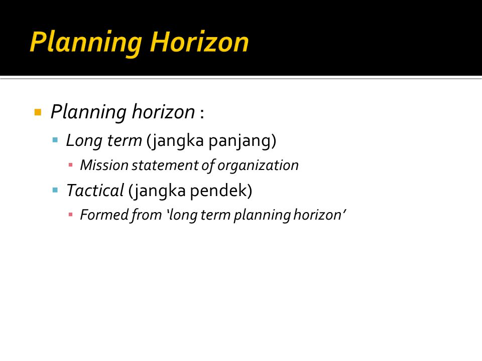  Planning horizon :  Long term (jangka panjang) ▪ Mission statement of organization  Tactical (jangka pendek) ▪ Formed from 'long term planning hor