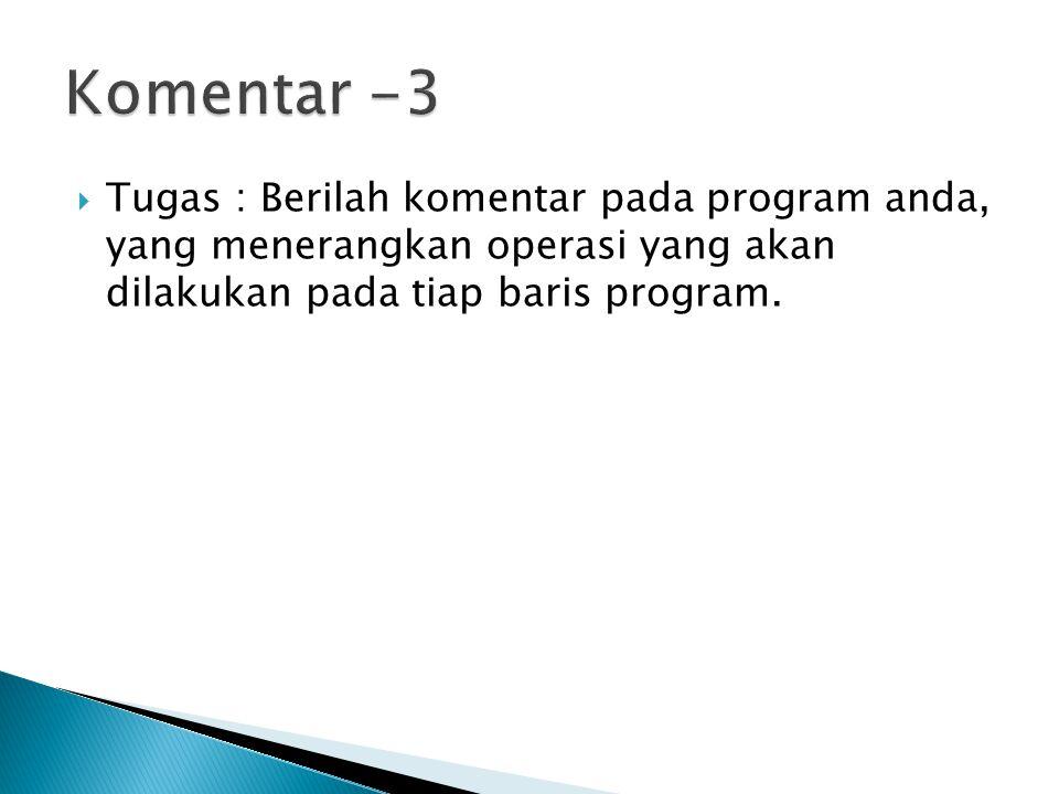  Tugas : Berilah komentar pada program anda, yang menerangkan operasi yang akan dilakukan pada tiap baris program.
