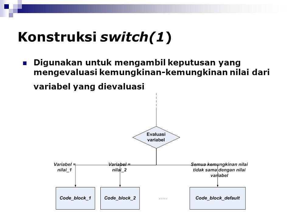 Konstruksi switch(1) Digunakan untuk mengambil keputusan yang mengevaluasi kemungkinan-kemungkinan nilai dari variabel yang dievaluasi