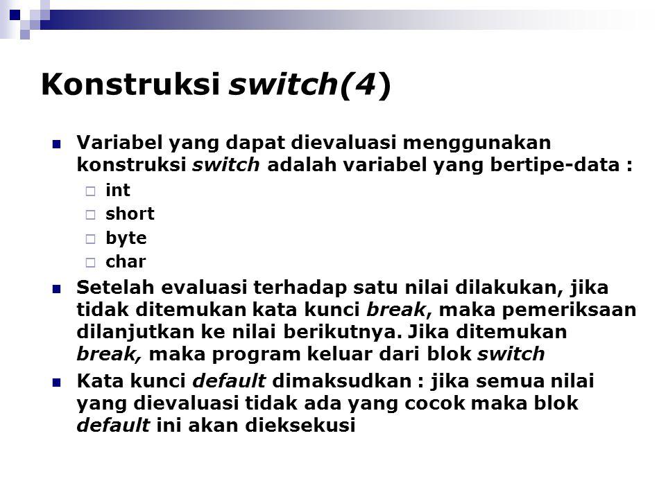 Konstruksi switch(4) Variabel yang dapat dievaluasi menggunakan konstruksi switch adalah variabel yang bertipe-data :  int  short  byte  char Sete