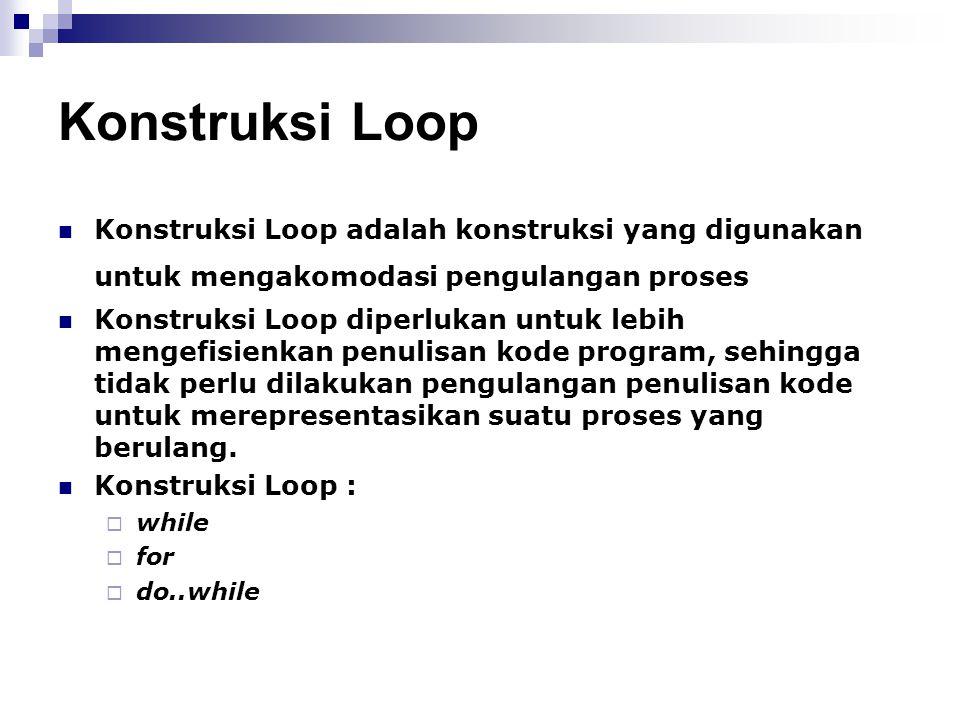 Konstruksi Loop Konstruksi Loop adalah konstruksi yang digunakan untuk mengakomodasi pengulangan proses Konstruksi Loop diperlukan untuk lebih mengefi