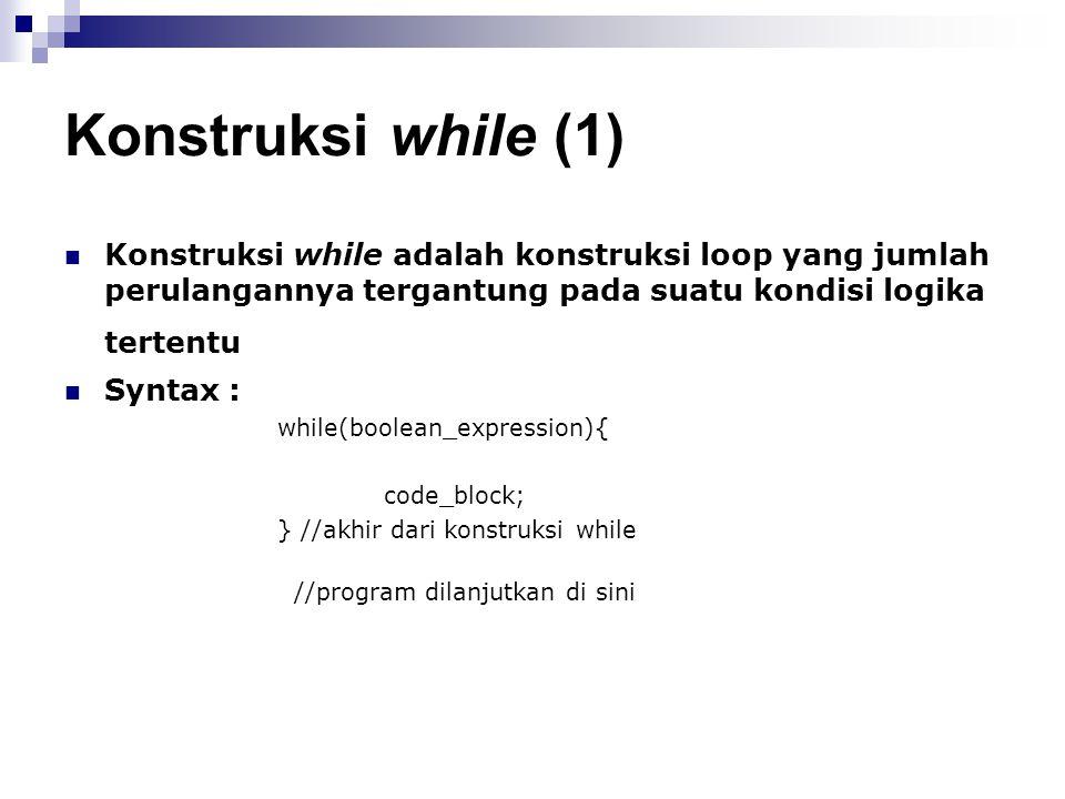 Konstruksi while (1) Konstruksi while adalah konstruksi loop yang jumlah perulangannya tergantung pada suatu kondisi logika tertentu Syntax : while(bo