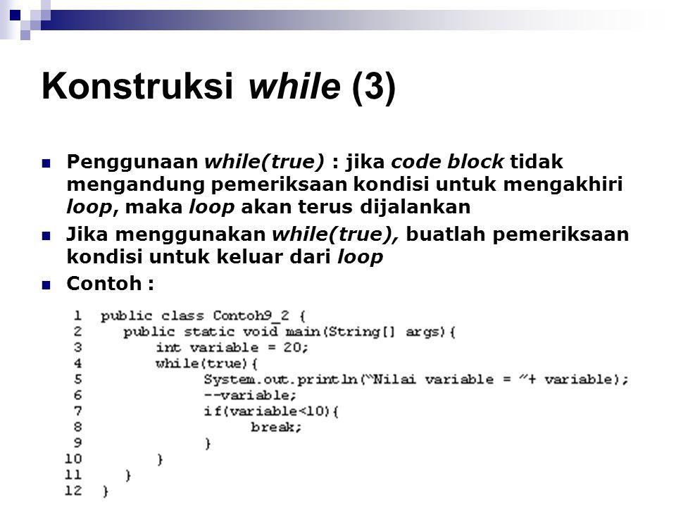 Konstruksi while (3) Penggunaan while(true) : jika code block tidak mengandung pemeriksaan kondisi untuk mengakhiri loop, maka loop akan terus dijalan