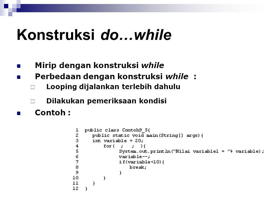 Konstruksi do…while Mirip dengan konstruksi while Perbedaan dengan konstruksi while :  Looping dijalankan terlebih dahulu  Dilakukan pemeriksaan kon