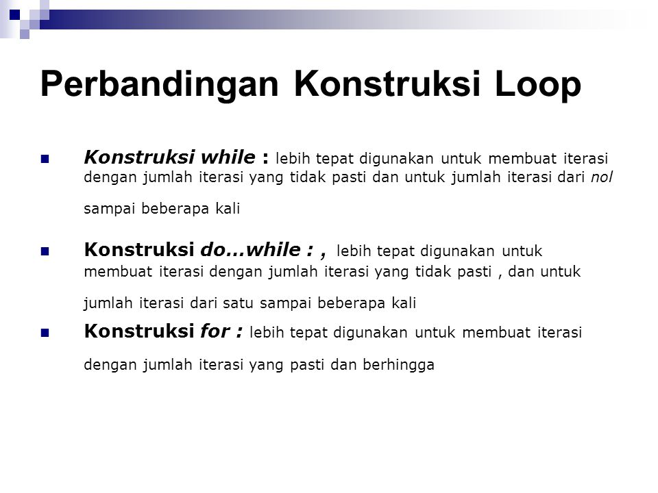 Perbandingan Konstruksi Loop Konstruksi while : lebih tepat digunakan untuk membuat iterasi dengan jumlah iterasi yang tidak pasti dan untuk jumlah it