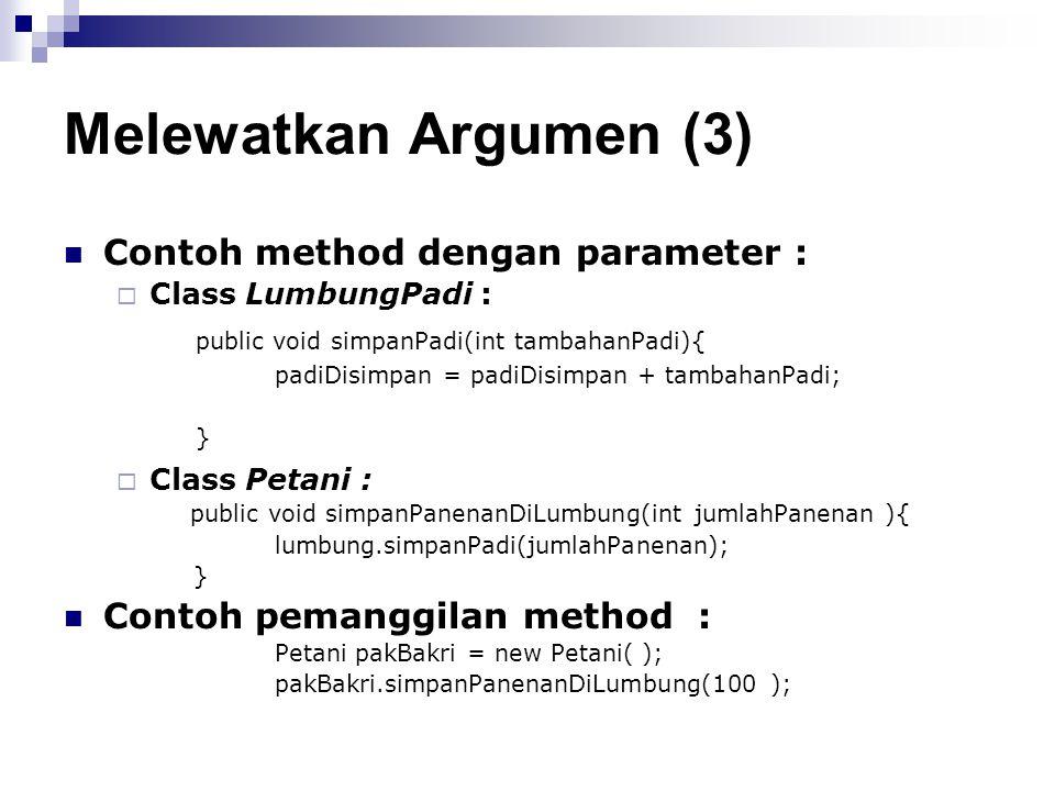 Melewatkan Argumen (3) Contoh method dengan parameter :  Class LumbungPadi : public void simpanPadi(int tambahanPadi){ padiDisimpan = padiDisimpan +