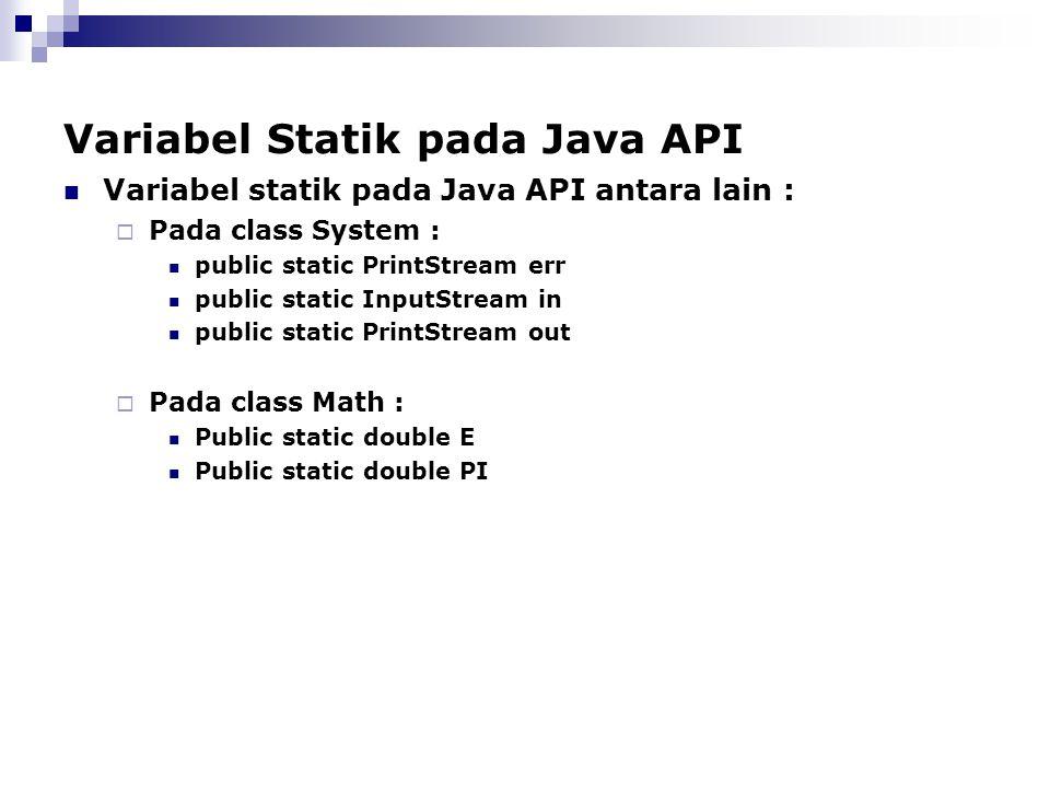 Variabel Statik pada Java API Variabel statik pada Java API antara lain :  Pada class System : public static PrintStream err public static InputStrea