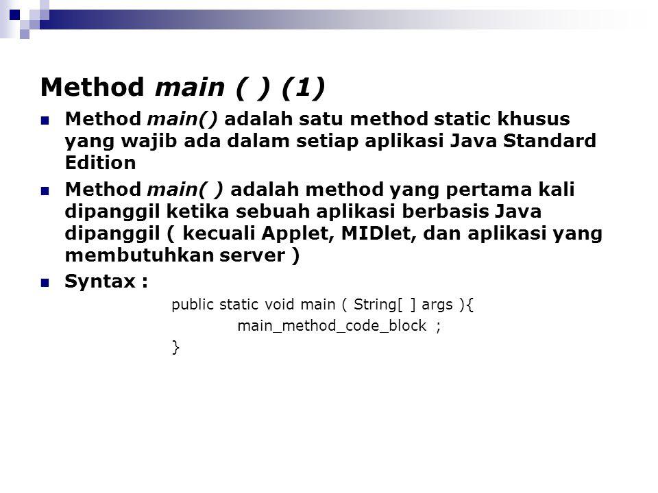Method main ( ) (1) Method main() adalah satu method static khusus yang wajib ada dalam setiap aplikasi Java Standard Edition Method main( ) adalah me